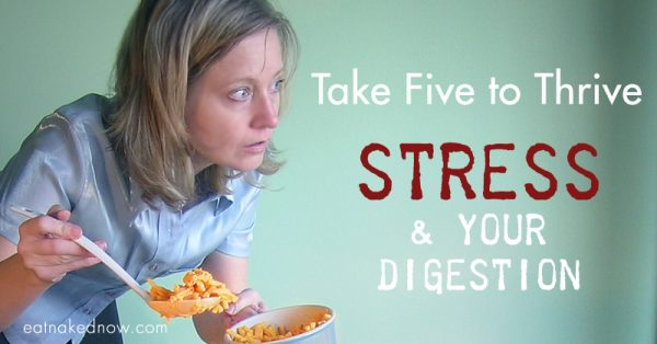 Take five to thrive: STRESS and your digestion | eatnakednow.com