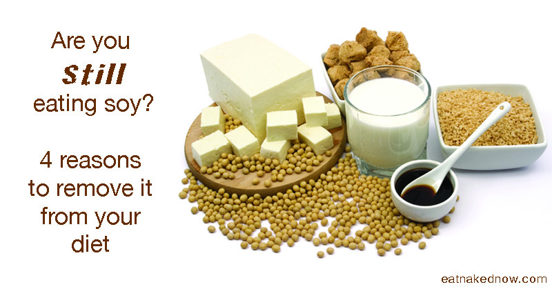 Are you still eating Soy? 4 Reasons to Remove it from your Diet.