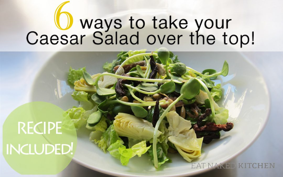 6 Ways to Take your Caesar Salad Over the Top