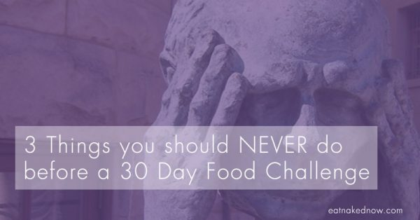 3 Things you should never do before a 30-Day Food Challenge [30 Days in the Raw] | eatnakednow.com