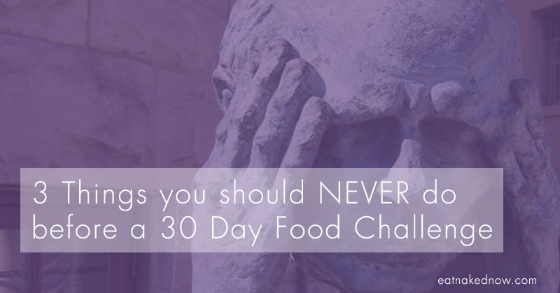 The 3 things you should never do to begin a 30 Day food challenge  [30 Days in the Raw, Day 1]