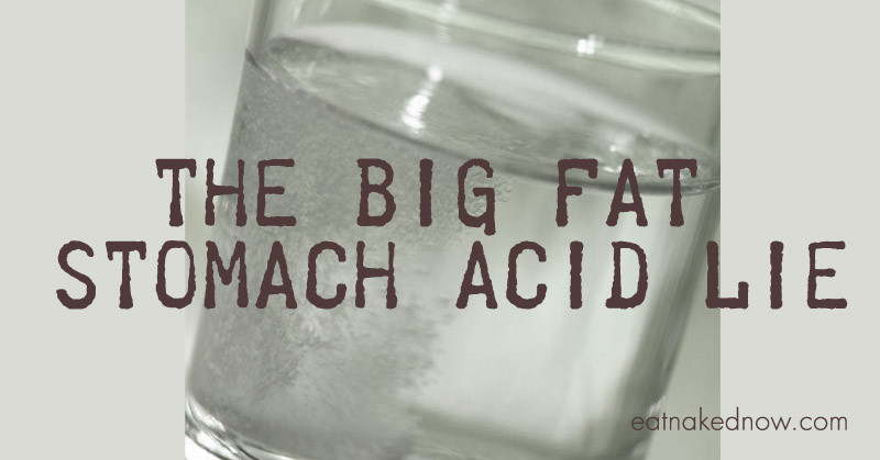 The Big Fat Stomach Acid Lie | eatnakednow.com