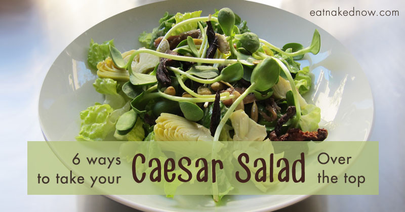 6 Ways to take your Caesar Salad Over the top | EatNakedNow.com