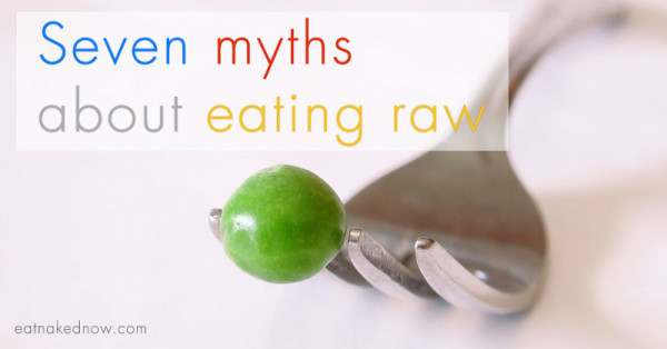 Seven myths about eating raw | eatnakednow.com