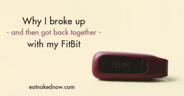 Why I broke up - and got back together - with my FitBit | eatnakednow.com