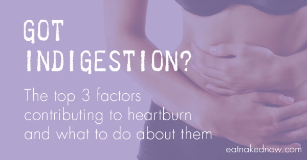 Got indigestion? The top 3 factors contributing to heartburn and what to do about them | eatnakednow.com