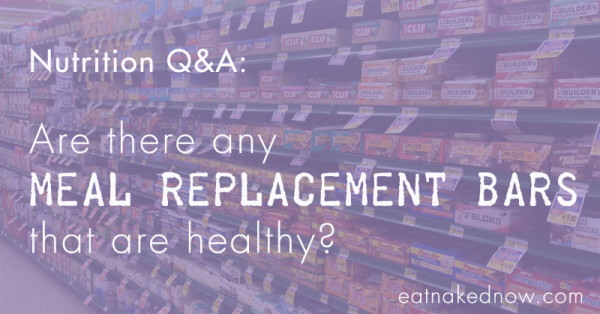 Nutrition Q&A -- Are there any meal replacement bars that are healthy? | eatnakednow.com