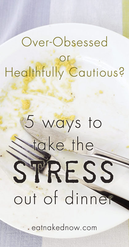 Over-obsessed or Healthfully Cautious? 5 ways to take the STRESS out of dinner | eatnakednow.com