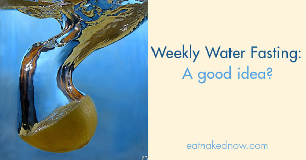 Nutrition Q&A -- Weekly water fasting: is it a good idea? | eatnakednow.com