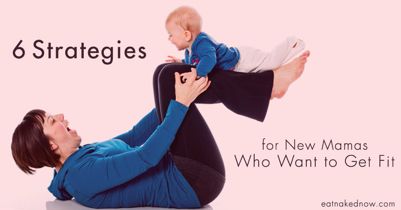 6 Strategies for new mamas who want to get fit | eatnakednow.com