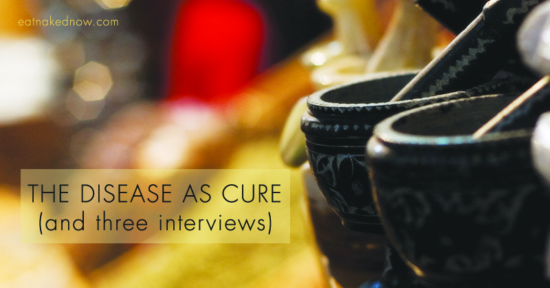 The disease as cure, and three interviews