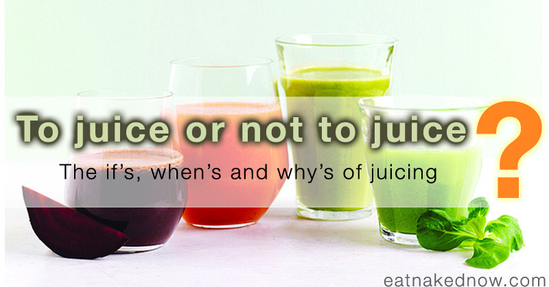 To juice or not to juice? The if's, whens and whys of juicing | eatnakednow.com