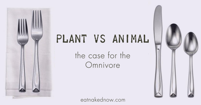 Plant vs. Animal - the case for the omnivore | eatnakednow.com
