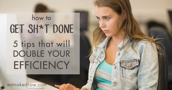 How to get sh*t done: 5 tips that will double your efficiency | eatnakednow.com