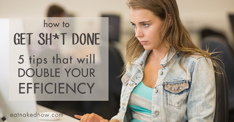 How to get sh*t done: 5 tips that will double your efficiency
