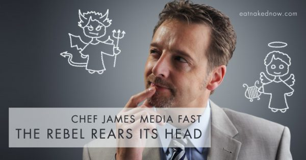 Chef James Media fast: The rebel rears its head | eatnakednow.com