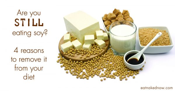 Are you still eating soy? 4 Reasons to remove it from your diet | eatnakednow.com