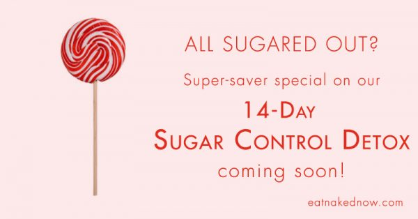 All sugared out? Super-saver special on our 14-Day Sugar Control Detox coming soon! | eatnakednow.com