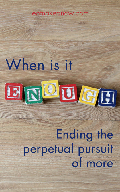When is it enough? Ending the perpetual pursuit of more | eatnakednow.com