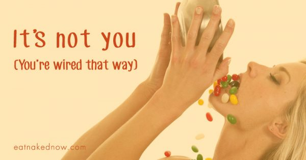 It's not you. You're wired that way. | eatnakednow.com