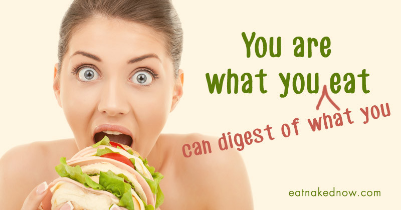 You are what you (can digest of what you) eat | eatnakednow.com