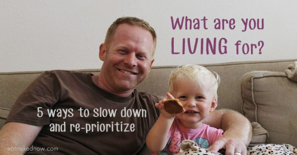 What are you living for? 5 ways to slow down and reprioritize | eatnakednow.com