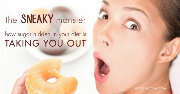 the SNEAKY monster: How sugar hidden in your diet is taking you out | eatnakednow.com