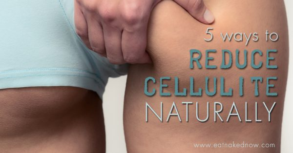 5 ways to reduce cellulite naturally | eatnakednow.com