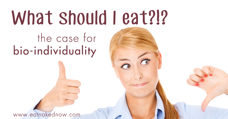 What should I eat?! The case for bio-individuality | eatnakednow.com