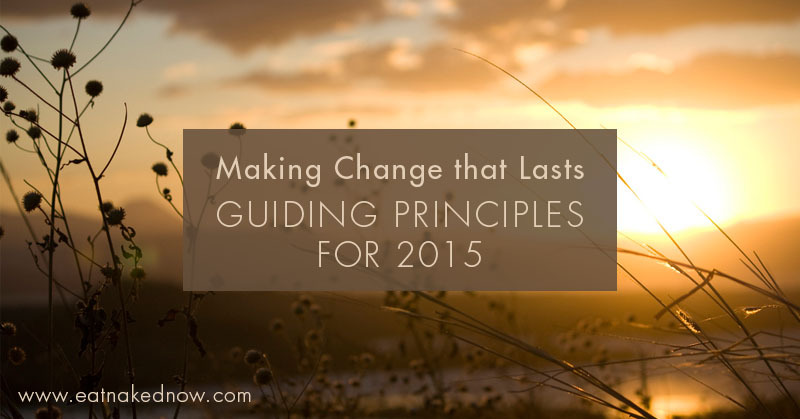 Making Change that Lasts: Guiding Principles for 2015 | eatnakednow.com