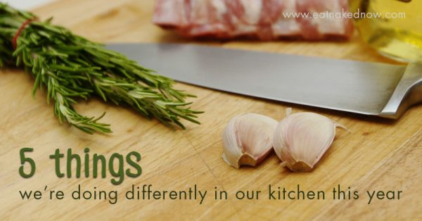5 things we're doing differently in our kitchen this year | eatnakednow.com