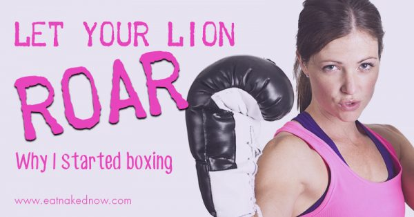 Let your lion roar: Why I started boxing | eatnakednow.com