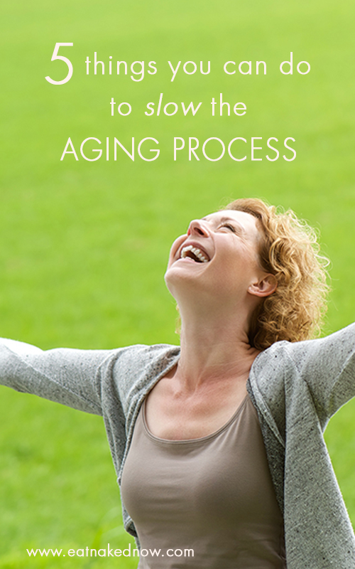 5 things you can do to slow the aging process | eatnakednow.com