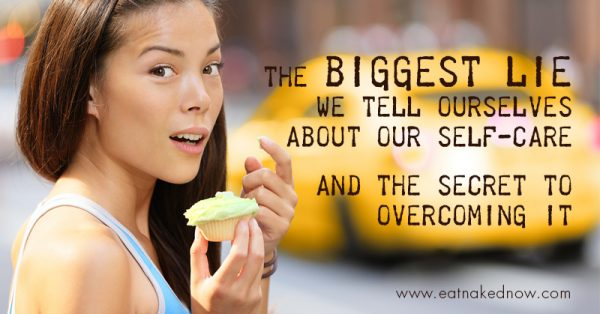 The Biggest Lie we tell ourselves. And the secret to overcome it. | eatnakednow.com