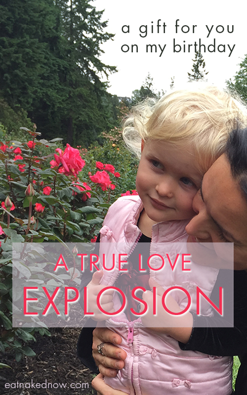 A gift for you on my birthday: A true love explosion  |  eatnakednow.com