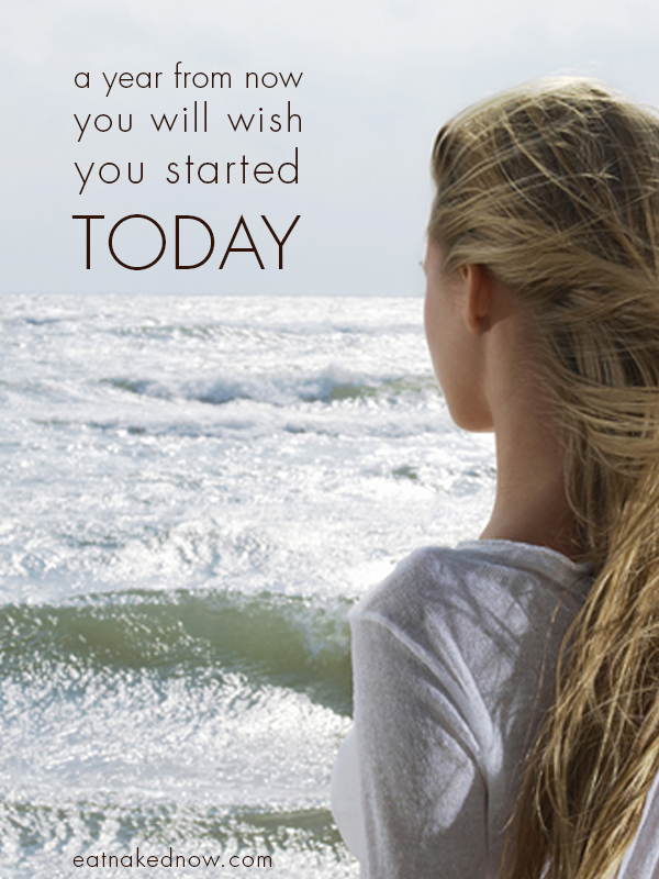 A year from now, you'll wish you started today. Why wait? | eatnakednow.com