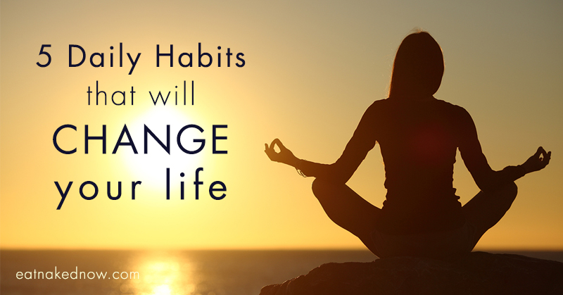 5 Daily Habits that will Change Your Life | eatnakednow.com