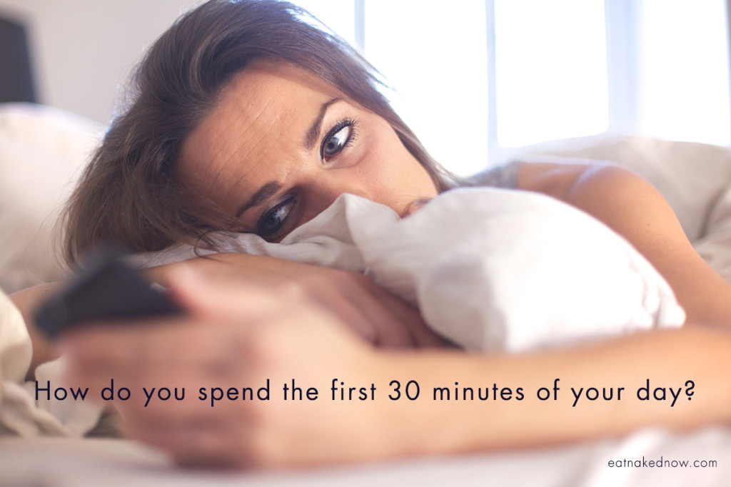 How do you spend the first 30 minutes of your day?  |  eatnakednow.com
