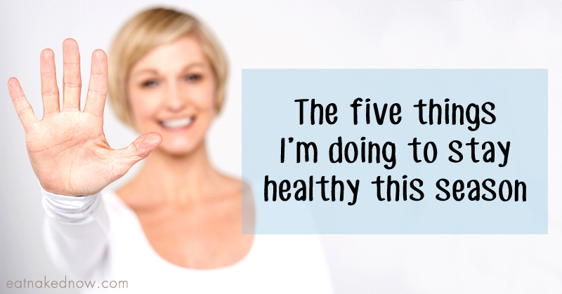The Five things I'm doing to stay healthy this season | eatnakednow.com