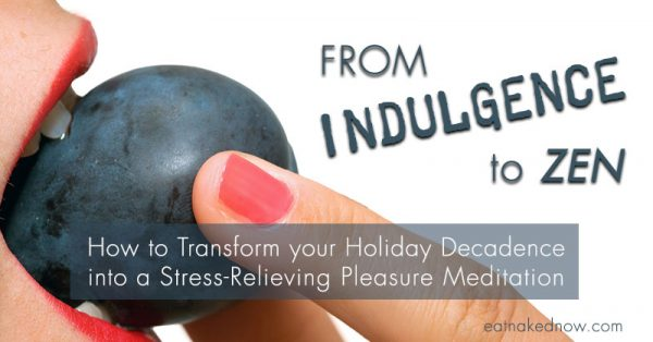 From Indulgence to Zen: How to Transform your Holiday Decadence into a Stress-Relieving Pleasure Meditation | eatnakednow.com