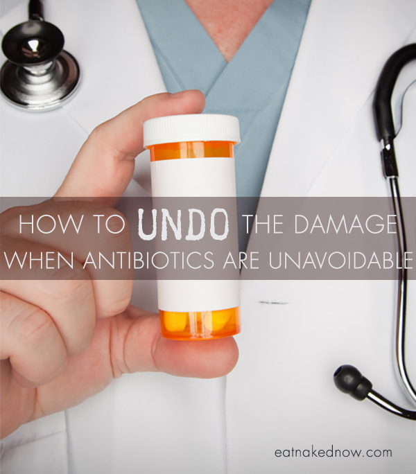 How to undo the damage when antibiotics are unavoidable | eatnakednow.com