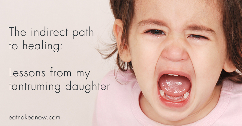 The indirect path to healing: Lessons from my tantruming daughter | eatnakednow.com
