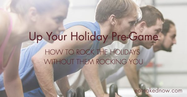 Up your holiday pregame: How to rock the holidays without them rocking you | eatnakednow.com