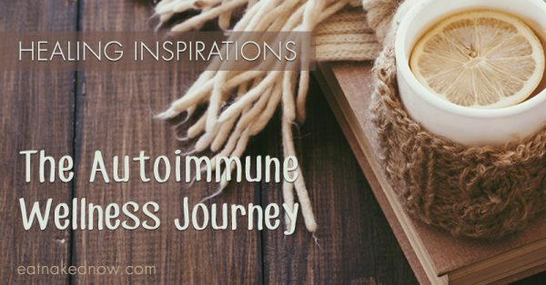 The Autoimmune Wellness Journey: Healing Inspiration | eatnakednow.com