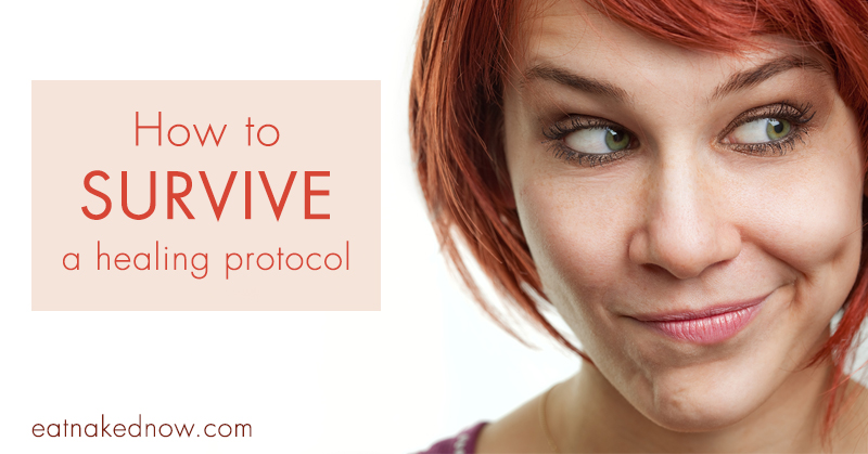 How to survive a healing protocol | eatnakednow.com