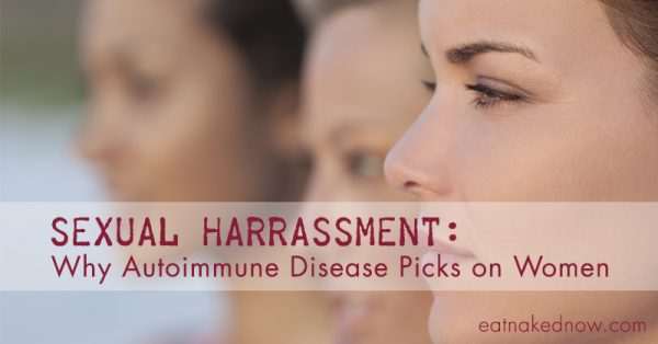 Sexual Harrassment: Why Autoimmune Disease Picks on Women ||| eatnakednow.com