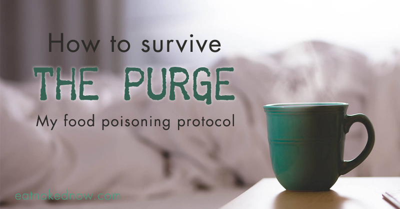 How To Survive The Purge My Food Poisoning Protocol Eat Naked Now