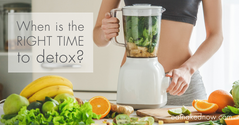 When is the right time to detox? | eatnakednow.com