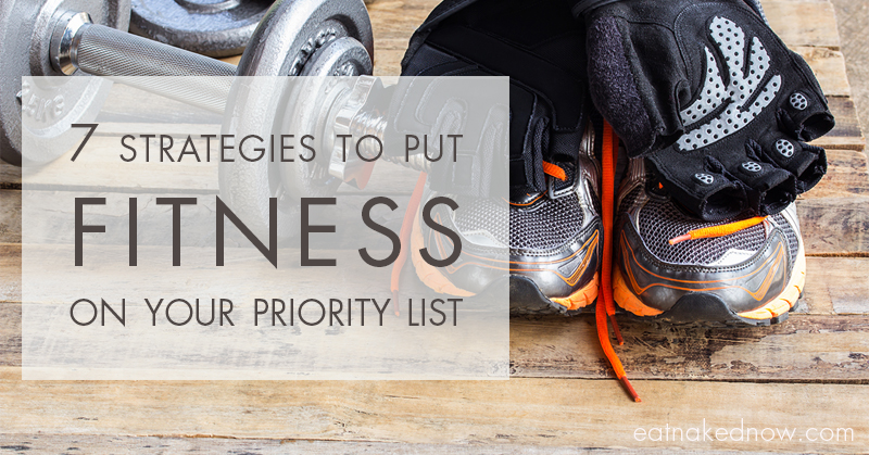 7 Strategies To Put Fitness On Your Priority List | eatnakednow.com