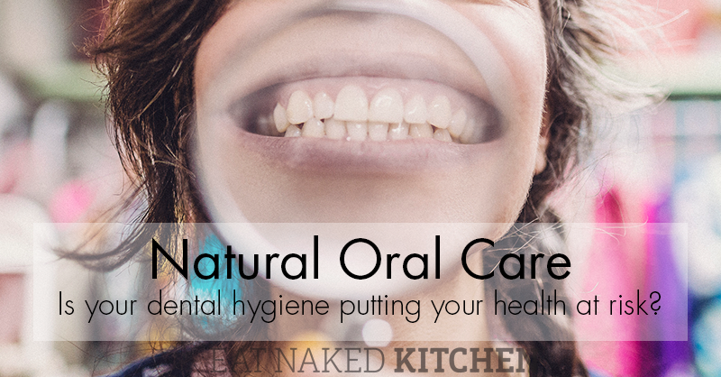 Natural Oral Care: Is your dental hygiene putting your health at risk?